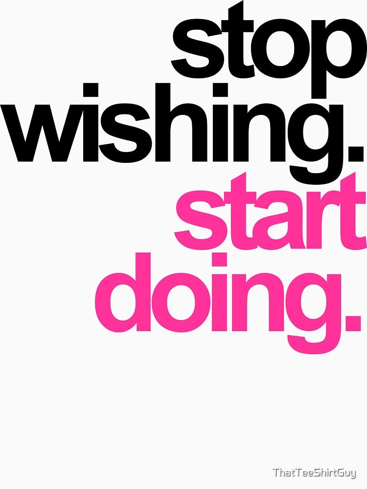Stop Wishing, Start Doing by ThatTeeShirtGuy