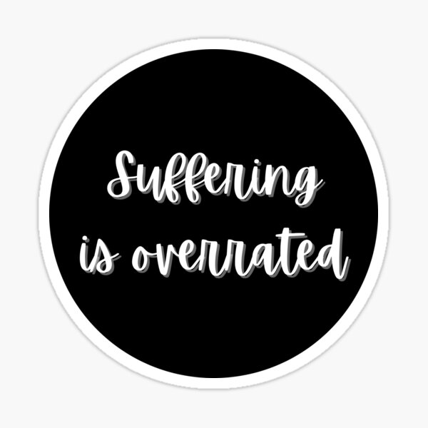 Suffering is Overrated Sticker