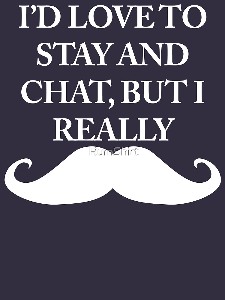 I'd love to saty and chat, but I really Moustache (black) by RumShirt