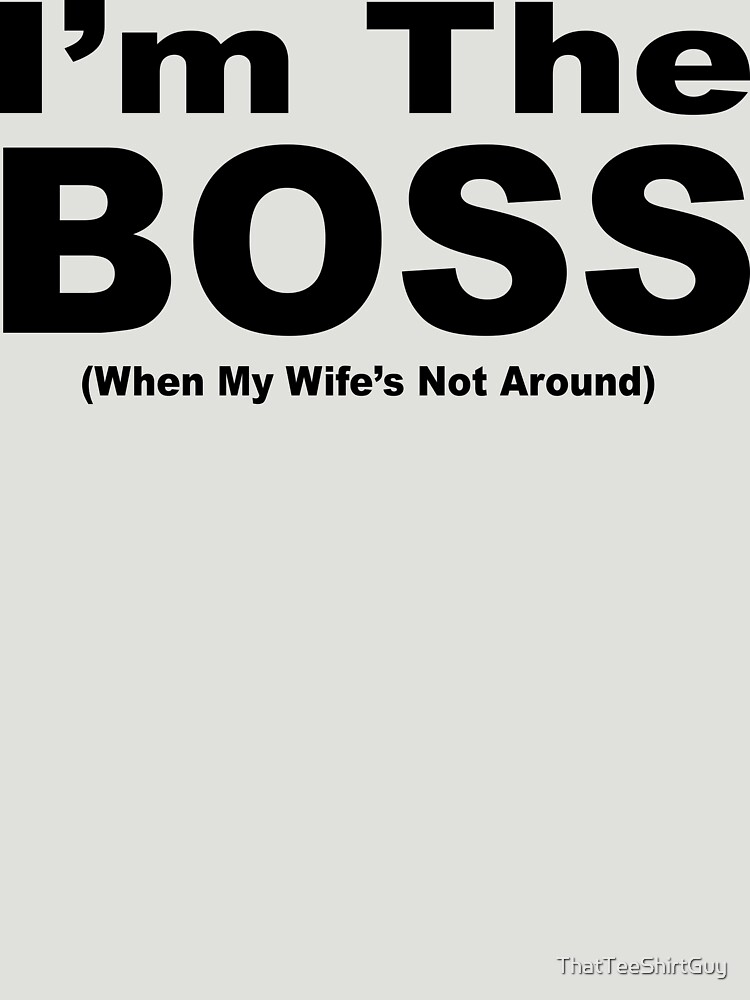 I'm The Boss by ThatTeeShirtGuy
