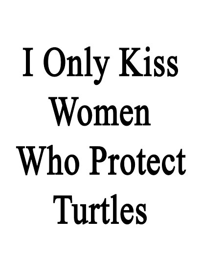 I Only Kiss Women Who Protect Turtles by supernova23