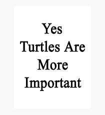 Yes Turtles Are More Important  Photographic Print