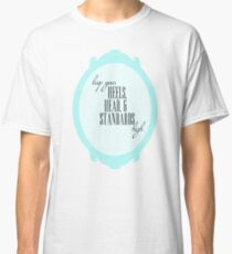 keep your heels, head, and standards high. Classic T-Shirt