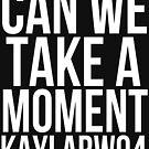 Can We Take A Moment- White Font by TheKaylaWatson