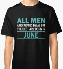 ALL MEN ARE CREATED EQUAL BUT THE BEST ARE BORN IN June Classic T-Shirt
