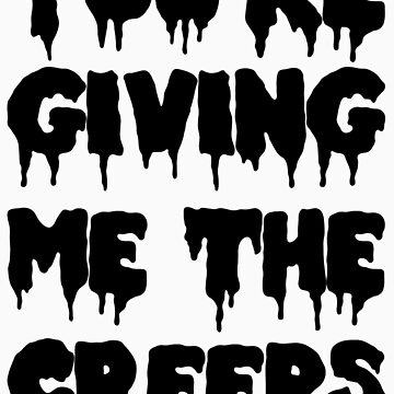 You're Giving Me The Creeps by ahsonline