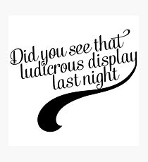 Did you see that ludicrous display last night? Photographic Print