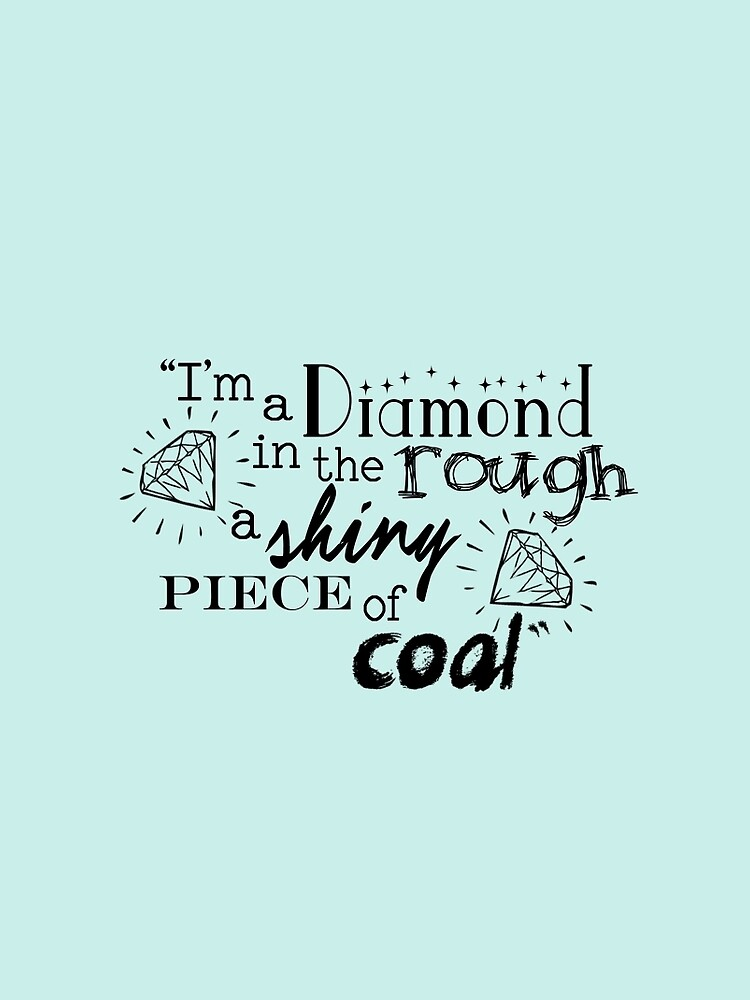 """""""I'm a diamond in the rough a shiny piece of coal"""" by Bismuth83"""