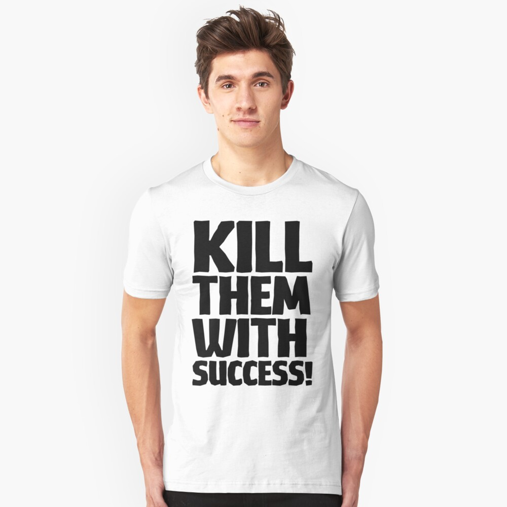 Kill Them With Success - Black Text Unisex T-Shirt Front