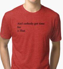 Ain't Nobody got time for that Tri-blend T-Shirt