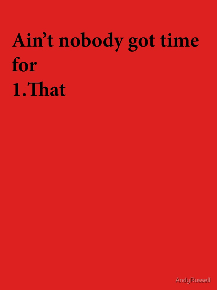 Ain't Nobody got time for that by AndyRussell