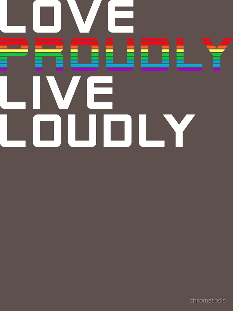 love proudly live loudly by chromatosis
