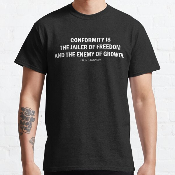 Conformity is the jailer of freedom and the enemy of growth. - John F. Kennedy (white) Classic T-Shirt