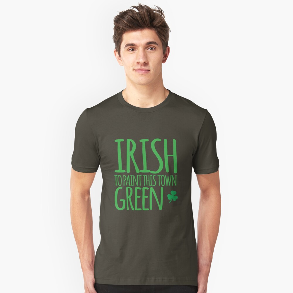 IRISH TO paint this town GREEN! with shamrocks Unisex T-Shirt Front