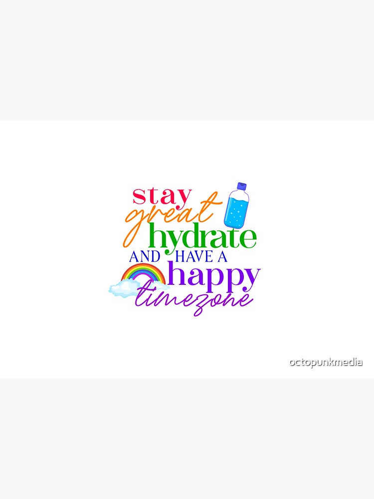 Stay Great, Hydrate, and Have A Happy Timezone! by octopunkmedia