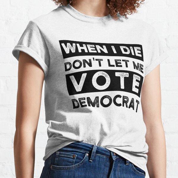 Copy of when i die dont let me vote democrat, political, funny Classic T-Shirt