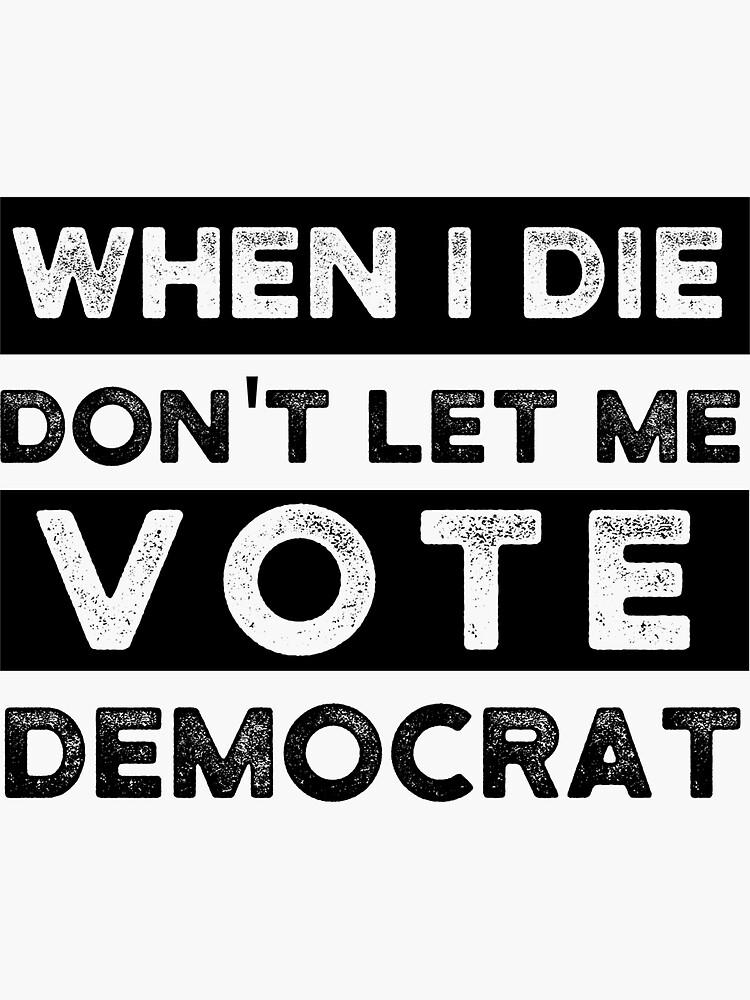 Copy of when i die dont let me vote democrat, political, funny by cr7Shop