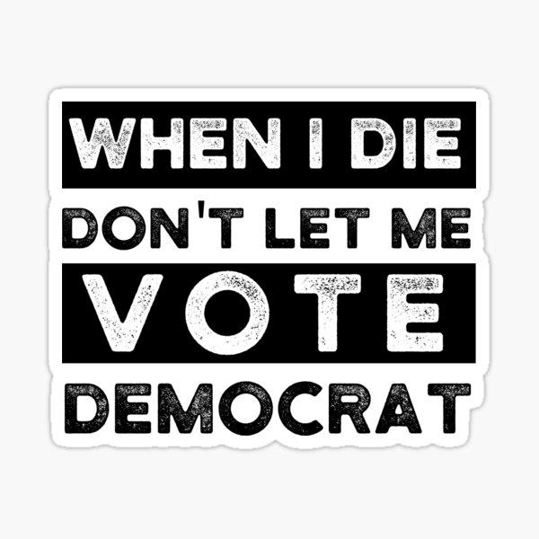 Copy of when i die dont let me vote democrat, political, funny Sticker