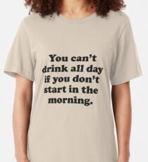 You Can't Drink All Day If You Don't Start In The Morning Slim Fit T-Shirt