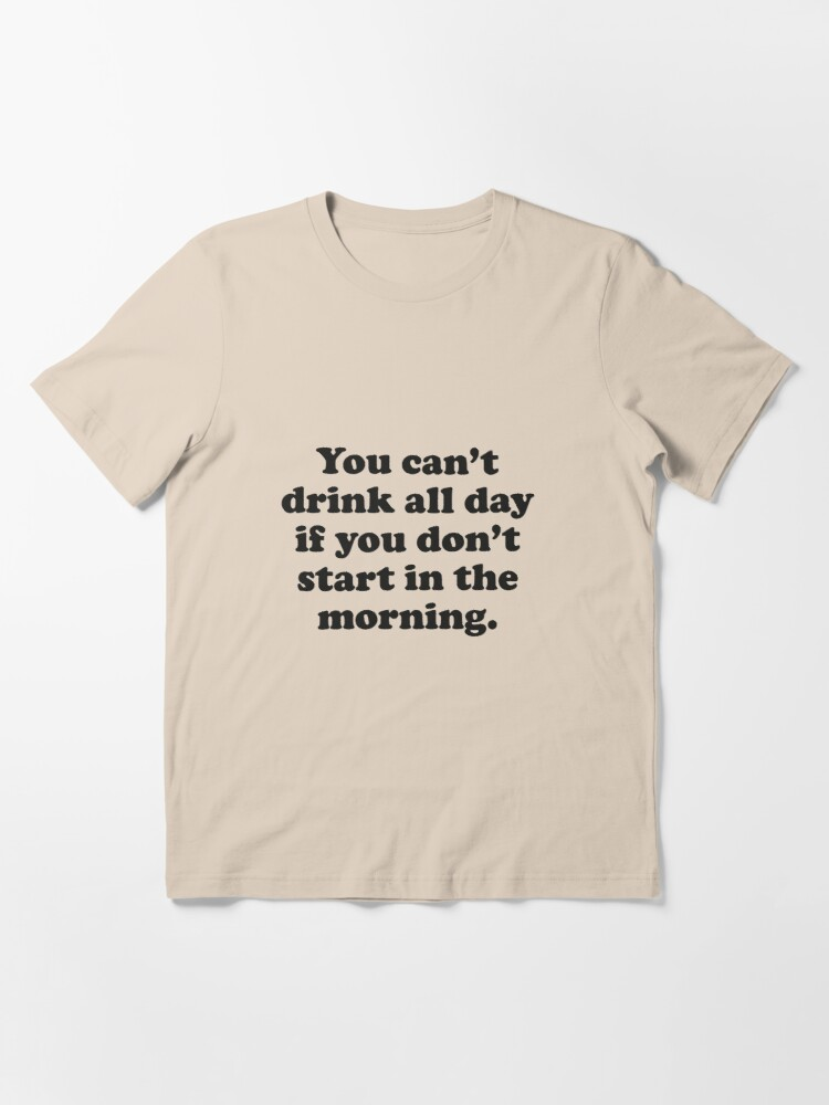 Alternate view of You Can't Drink All Day If You Don't Start In The Morning Essential T-Shirt