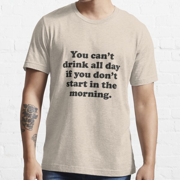 You Can't Drink All Day If You Don't Start In The Morning Essential T-Shirt