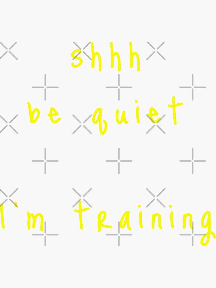 shhh be quiet I'm training v1 - YELLOW font by ahmadwehbeMerch