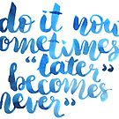 Do it now, sometimes later becomes never by Anastasiia Kucherenko