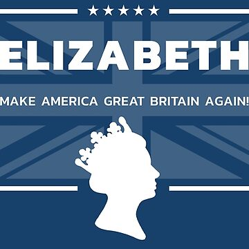 Elizabeth - Make America Great Britain Again! by tomharris