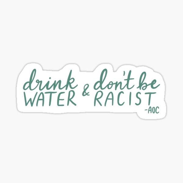 Drink Water and Don't Be Racist - AOC quote - green lettering Sticker