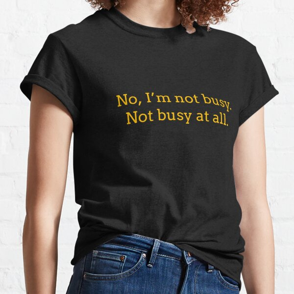 """Sarcastic """"No, I'm not busy. Not busy at all."""" products for busy people Classic T-Shirt"""