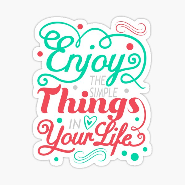 Enjoy the simple things in your life Sticker