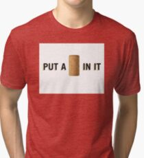 PUT A CORK IN IT Tri-blend T-Shirt