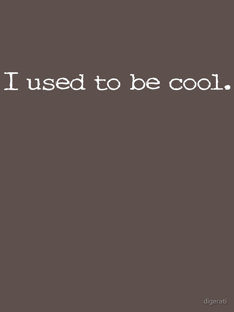 I used to be cool. by digerati