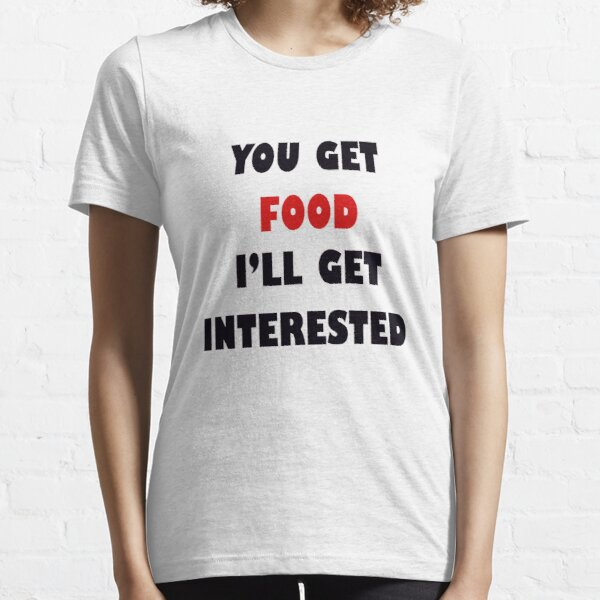 U get food, I'll get interested Essential T-Shirt