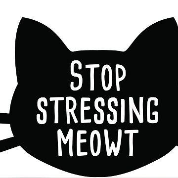 Stop stressing meowt by InternSkye