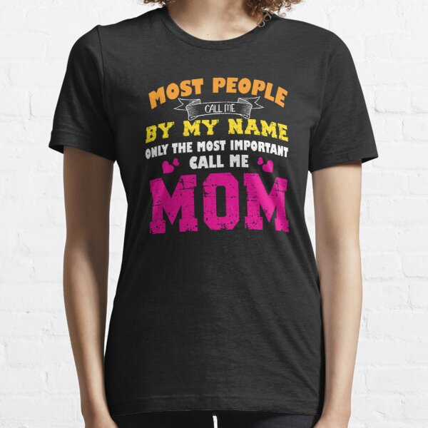Most People Call Me By My Name Only The Most Important Call Me Mom Essential T-Shirt
