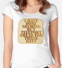I have done nothing but Teleport Bread for three days. Women's Fitted Scoop T-Shirt
