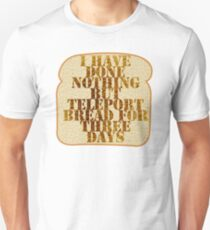 I have done nothing but Teleport Bread for three days. T-Shirt