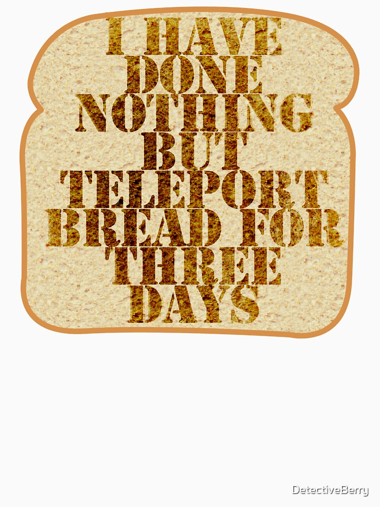 I have done nothing but Teleport Bread for three days. | Unisex T-Shirt