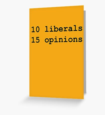 10 Liberals, 15 Opinions (Black) Greeting Card