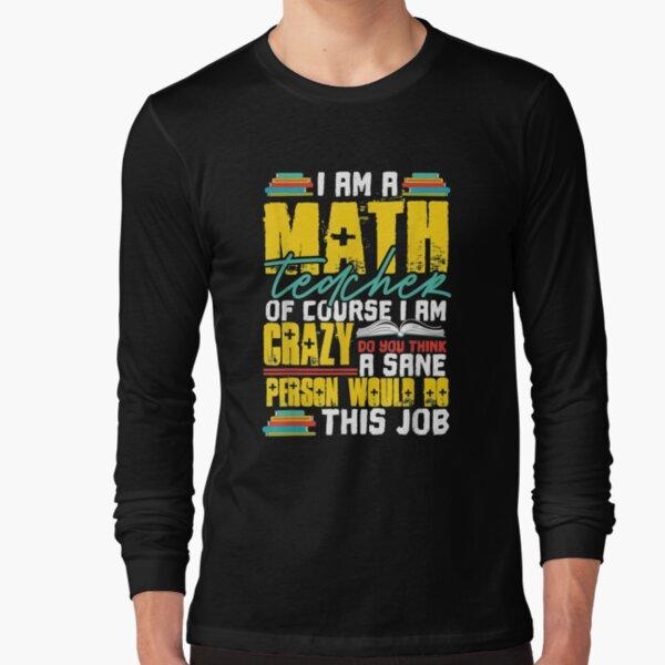 I Am A Math Teacher Of Course I Am Crazy Funny Nuts Teachers  Long Sleeve T-Shirt