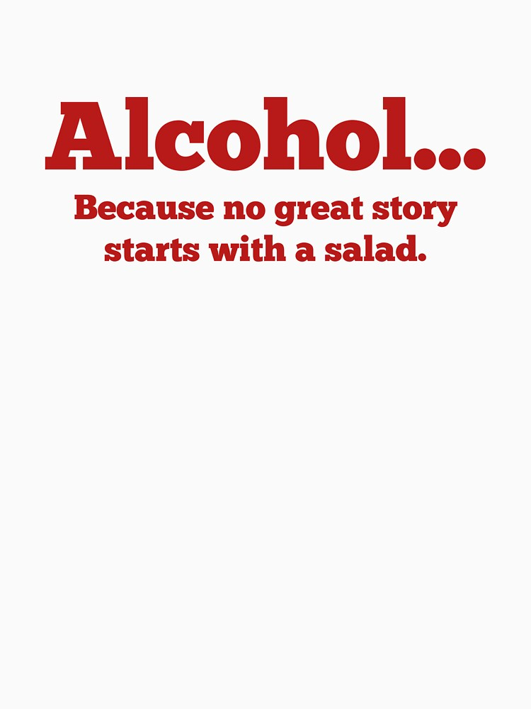 Alcohol... Because no great story starts with a salad. by DesignFactoryD