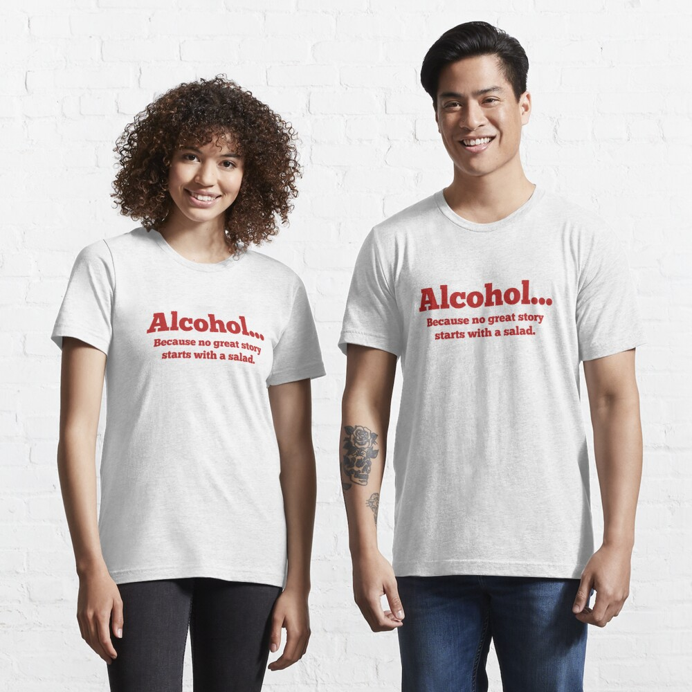 Alcohol... Because no great story starts with a salad. Essential T-Shirt