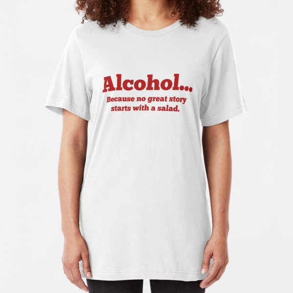 Alcohol... Because no great story starts with a salad. Slim Fit T-Shirt