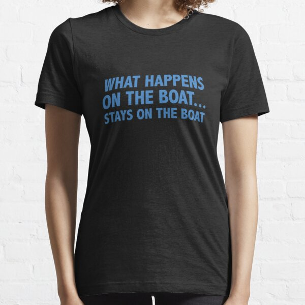 What Happens On The Boat...Stays On The Boat Essential T-Shirt