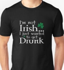 I'm Not Irish... I Just Wanted To Get Drunk T-Shirt