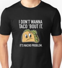 I Don't Wanna Taco 'Bout It. It's Nacho Problem. T-Shirt