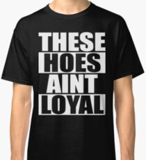 These Hoes Ain't Loyal Classic T-Shirt
