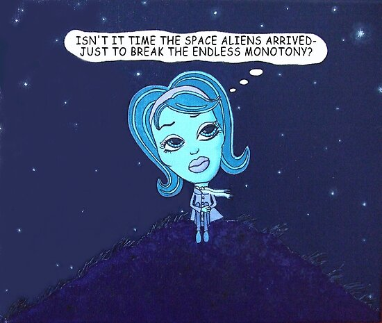 Isn't it Time the Space Aliens Arrived - Just to break the Endless Monotony? by Tania  Donald