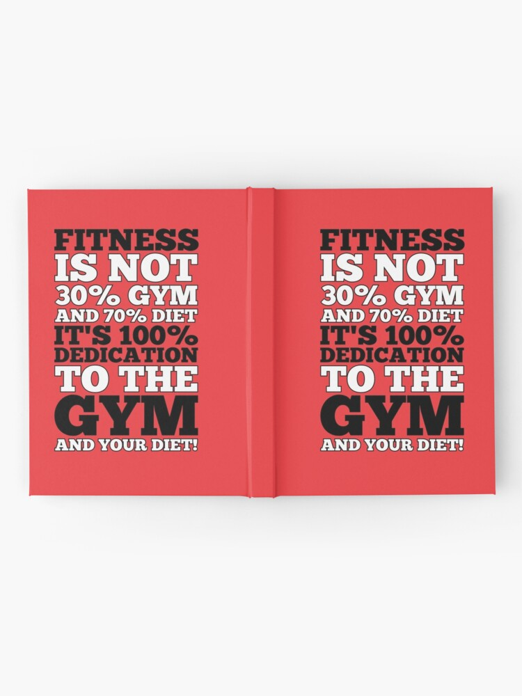Fitness Is Not 30 Gym And 70 Diet It S 100 Dedication To The Gym And Your Diet Gym Motivational Quotes Hardcover Journal By Labno4 Redbubble